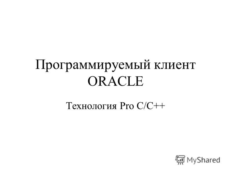 Программируемый клиент ORACLE Технология Pro C/C++