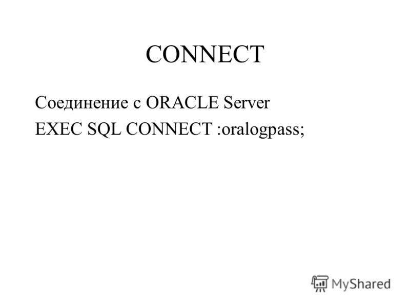 CONNECT Соединение с ORACLE Server EXEC SQL CONNECT :oralogpass;