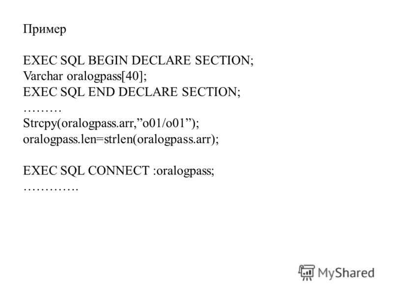 Пример EXEC SQL BEGIN DECLARE SECTION; Varchar oralogpass[40]; EXEC SQL END DECLARE SECTION; ……… Strcpy(oralogpass.arr,o01/o01); oralogpass.len=strlen(oralogpass.arr); EXEC SQL CONNECT :oralogpass; ………….