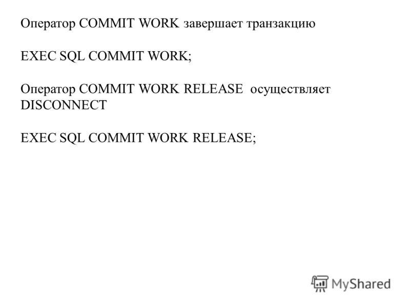 Оператор COMMIT WORK завершает транзакцию EXEC SQL COMMIT WORK; Оператор COMMIT WORK RELEASE осуществляет DISCONNECT EXEC SQL COMMIT WORK RELEASE;