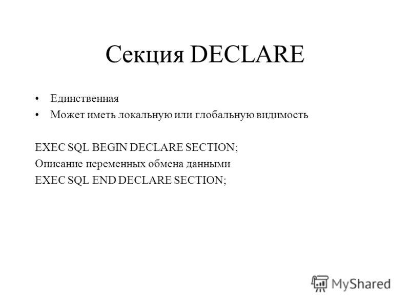 Секция DECLARE Единственная Может иметь локальную или глобальную видимость EXEC SQL BEGIN DECLARE SECTION; Описание переменных обмена данными EXEC SQL END DECLARE SECTION;