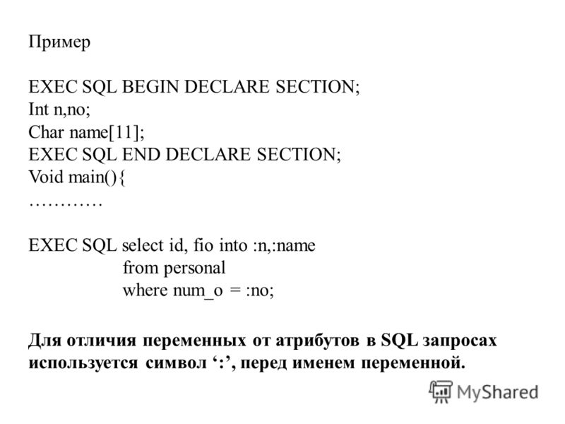 Пример EXEC SQL BEGIN DECLARE SECTION; Int n,no; Char name[11]; EXEC SQL END DECLARE SECTION; Void main(){ ………… EXEC SQL select id, fio into :n,:name from personal where num_o = :no; Для отличия переменных от атрибутов в SQL запросах используется сим