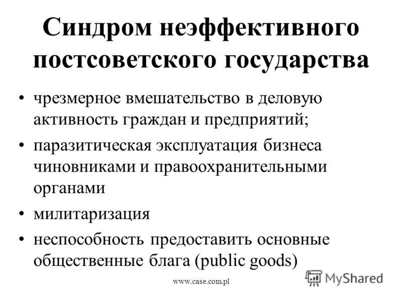 www.case.com.pl Синдром неэффективного постсоветского государства чрезмерное вмешательство в деловую активность граждан и предприятий; паразитическая эксплуатация бизнеса чиновниками и правоохранительными органами милитаризация неспособность предоста