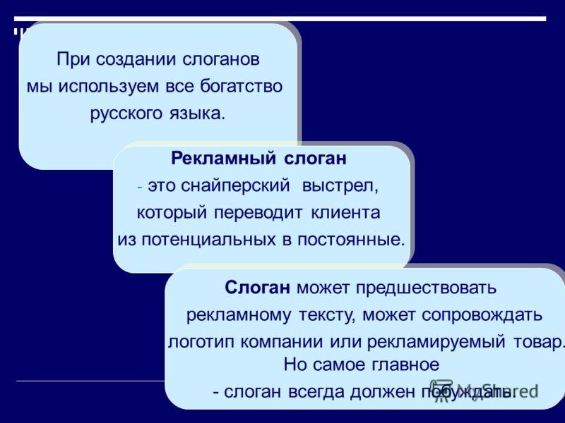 При создании слоганов мы используем все богатство русского языка. При создании слоганов мы используем все богатство русского языка. Рекламный слоган - это снайперский выстрел, который переводит клиента из потенциальных в постоянные. Рекламный слоган
