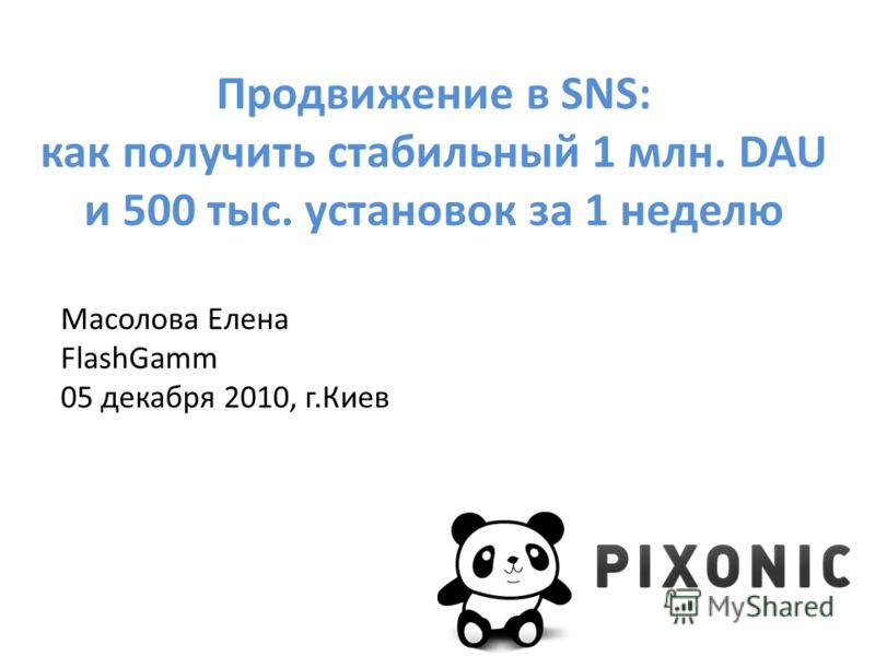 Продвижение в SNS: как получить стабильный 1 млн. DAU и 500 тыс. установок за 1 неделю Масолова Елена FlashGamm 05 декабря 2010, г.Киев