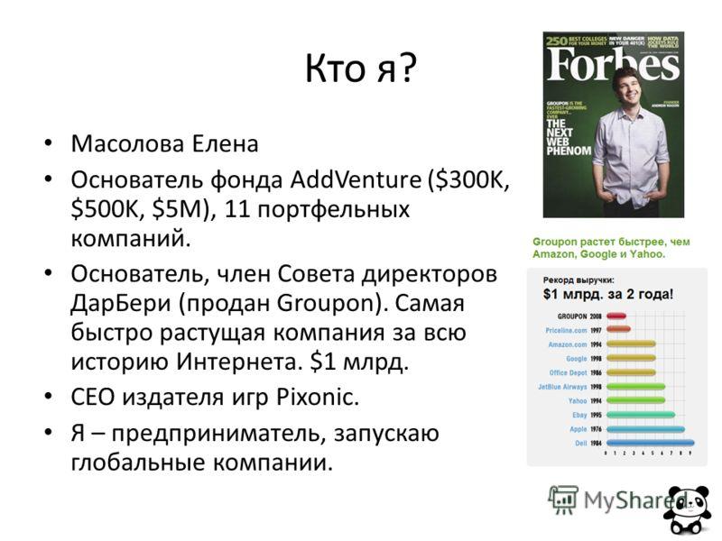 Кто я? Масолова Елена Основатель фонда AddVenture ($300K, $500K, $5M), 11 портфельных компаний. Основатель, член Совета директоров ДарБери (продан Groupon). Самая быстро растущая компания за всю историю Интернета. $1 млрд. CEO издателя игр Pixonic. Я