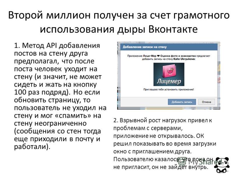 Второй миллион получен за счет грамотного использования дыры Вконтакте 1. Метод API добавления постов на стену друга предполагал, что после поста человек уходит на стену (и значит, не может сидеть и жать на кнопку 100 раз подряд). Но если обновить ст