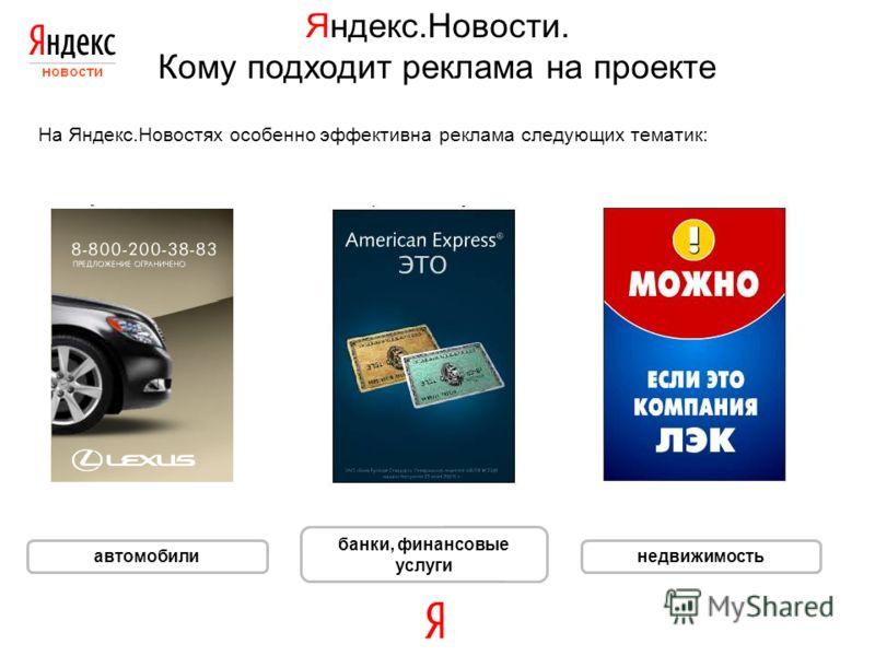 Яндекс.Новости. Кому подходит реклама на проекте На Яндекс.Новостях особенно эффективна реклама следующих тематик: автомобили банки, финансовые услуги недвижимость