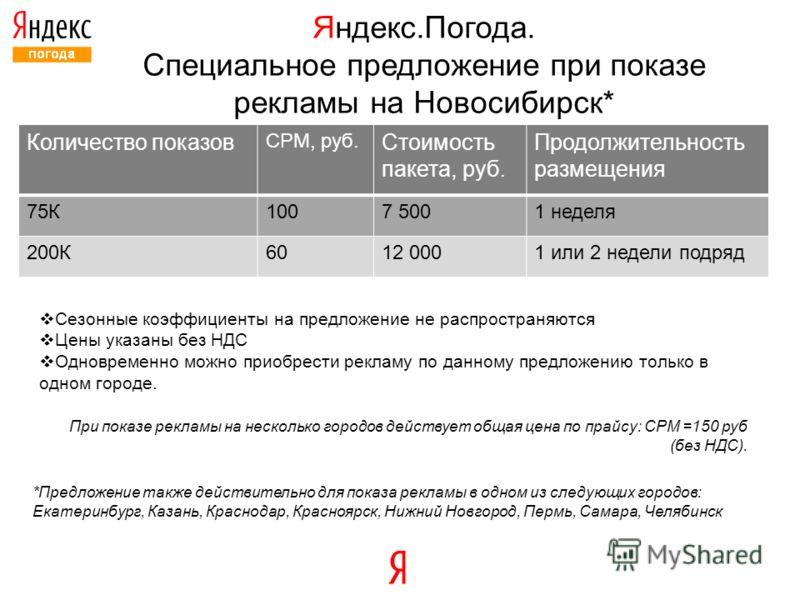 Яндекс.Погода. Специальное предложение при показе рекламы на Новосибирск* Количество показов СРМ, руб. Стоимость пакета, руб. Продолжительность размещения 75К1007 5001 неделя 200К6012 0001 или 2 недели подряд Сезонные коэффициенты на предложение не р