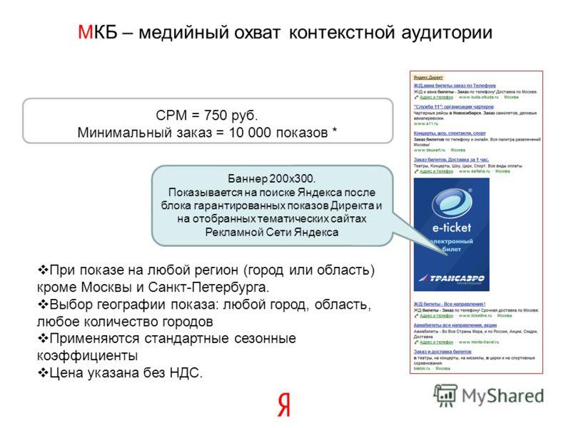 МКБ – медийный охват контекстной аудитории CPM = 750 руб. Минимальный заказ = 10 000 показов * При показе на любой регион (город или область) кроме Москвы и Санкт-Петербурга. Выбор географии показа: любой город, область, любое количество городов Прим