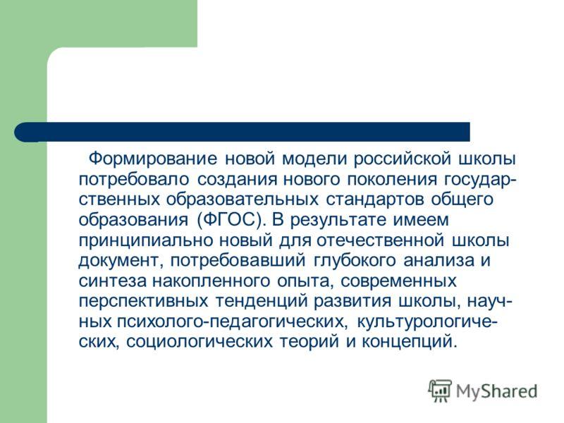 Формирование новой модели российской школы потребовало создания нового поколения государ- ственных образовательных стандартов общего образования (ФГОС). В результате имеем принципиально новый для отечественной школы документ, потребовавший глубокого