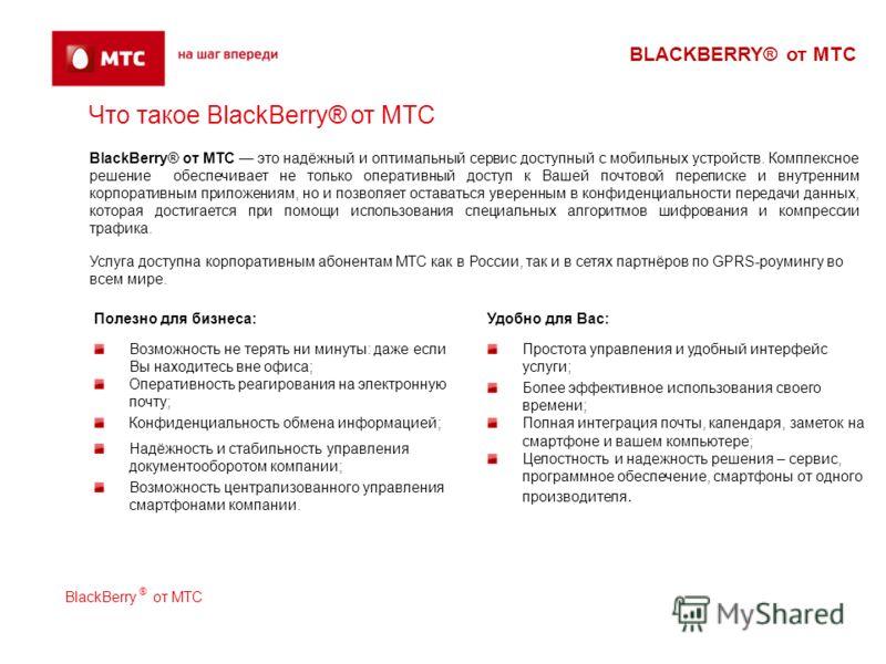 BLACKBERRY® от МТС Что такое BlackBerry® от МТС Удобно для Вас: Простота управления и удобный интерфейс услуги; Более эффективное использования своего времени; Полная интеграция почты, календаря, заметок на смартфоне и вашем компьютере; Целостность и
