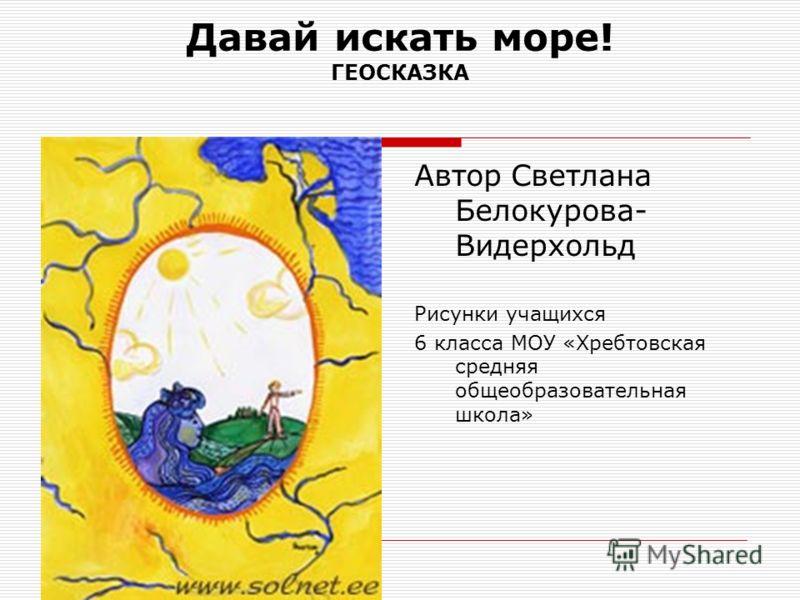 Давай искать море! ГЕОСКАЗКА Автор Светлана Белокурова- Видерхольд Рисунки учащихся 6 класса МОУ «Хребтовская средняя общеобразовательная школа»