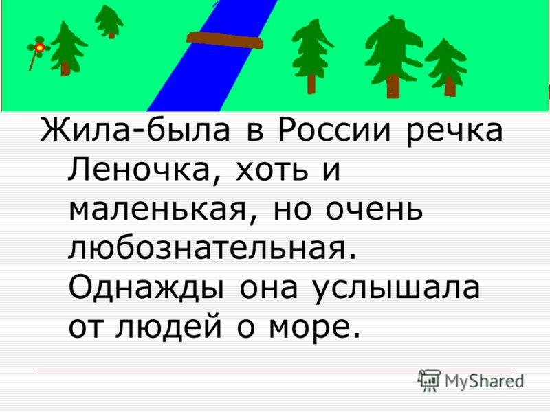 Жила-была в России речка Леночка, хоть и маленькая, но очень любознательная. Однажды она услышала от людей о море.