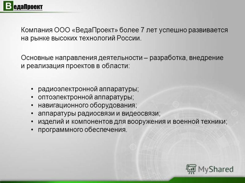 Компания ООО «ВедаПроект» более 7 лет успешно развивается на рынке высоких технологий России. Основные направления деятельности – разработка, внедрение и реализация проектов в области: радиоэлектронной аппаратуры; оптоэлектронной аппаратуры; навигаци