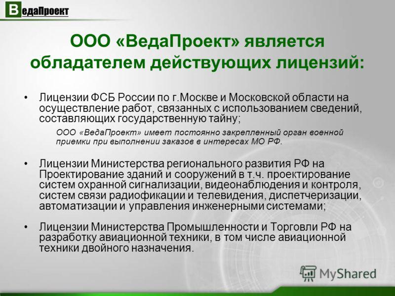 ООО «ВедаПроект» является обладателем действующих лицензий: Лицензии ФСБ России по г.Москве и Московской области на осуществление работ, связанных с использованием сведений, составляющих государственную тайну; ООО «ВедаПроект» имеет постоянно закрепл