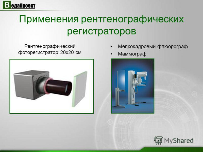 Применения рентгенографических регистраторов Рентгенографический фоторегистратор 20х20 см Мелкокадровый флюорограф Маммограф