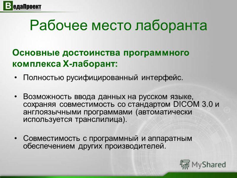 Полностью русифицированный интерфейс. Возможность ввода данных на русском языке, сохраняя совместимость со стандартом DICOM 3.0 и англоязычными программами (автоматически используется транслилица). Совместимость с программный и аппаратным обеспечение