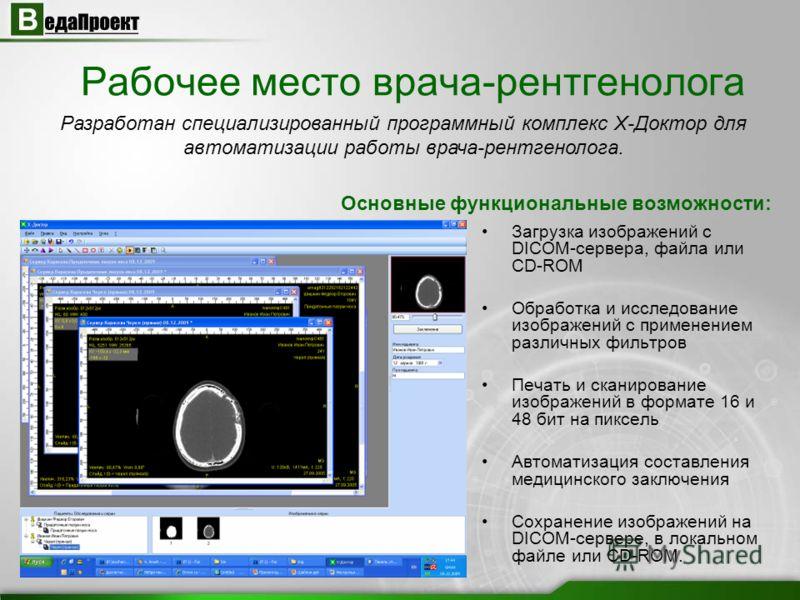 Рабочее место врача-рентгенолога Загрузка изображений с DICOM-сервера, файла или CD-ROM Обработка и исследование изображений с применением различных фильтров Печать и сканирование изображений в формате 16 и 48 бит на пиксель Автоматизация составления