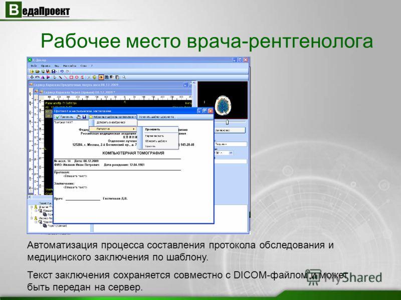 Автоматизация процесса составления протокола обследования и медицинского заключения по шаблону. Текст заключения сохраняется совместно с DICOM-файлом и может быть передан на сервер. Рабочее место врача-рентгенолога