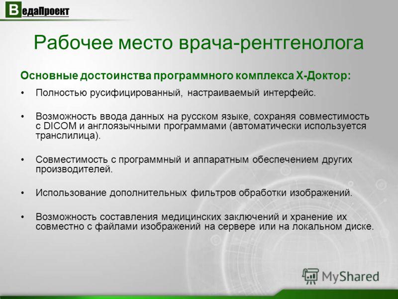 Полностью русифицированный, настраиваемый интерфейс. Возможность ввода данных на русском языке, сохраняя совместимость с DICOM и англоязычными программами (автоматически используется транслилица). Совместимость с программный и аппаратным обеспечением