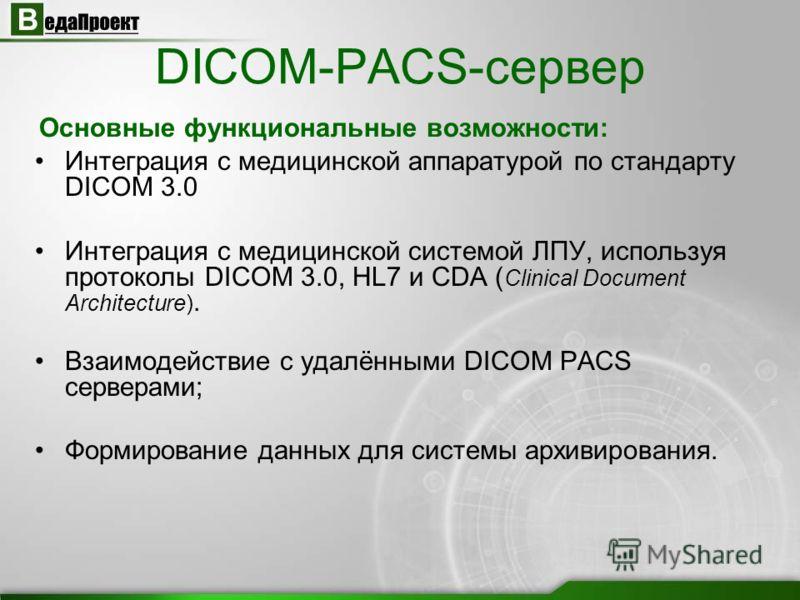 DICOM-PACS-сервер Интеграция с медицинской аппаратурой по стандарту DICOM 3.0 Интеграция с медицинской системой ЛПУ, используя протоколы DICOM 3.0, HL7 и CDA ( Clinical Document Architecture). Взаимодействие с удалёнными DICOM PACS серверами; Формиро