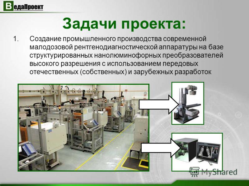 Задачи проекта: 1.Создание промышленного производства современной малодозовой рентгенодиагностической аппаратуры на базе структурированных нанолюминофорных преобразователей высокого разрешения с использованием передовых отечественных (собственных) и