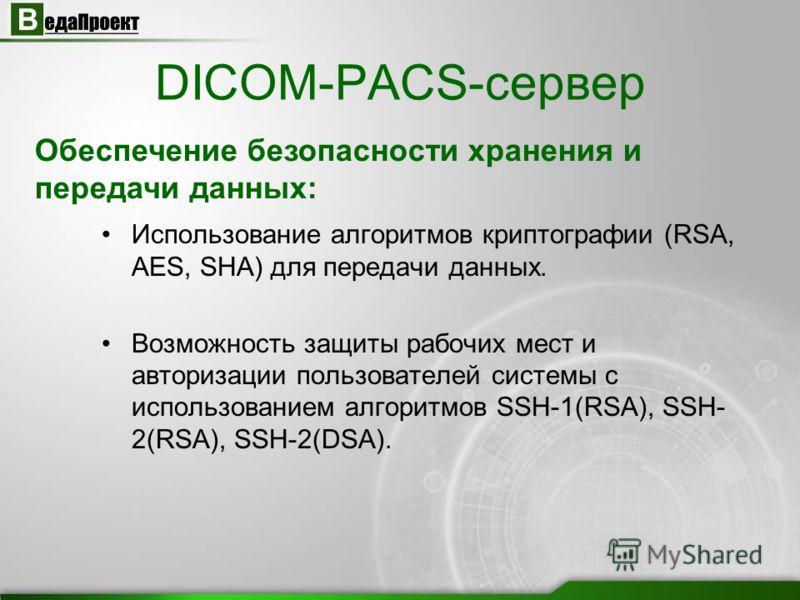 Использование алгоритмов криптографии (RSA, AES, SHA) для передачи данных. Возможность защиты рабочих мест и авторизации пользователей системы с использованием алгоритмов SSH-1(RSA), SSH- 2(RSA), SSH-2(DSA). DICOM-PACS-сервер Обеспечение безопасности