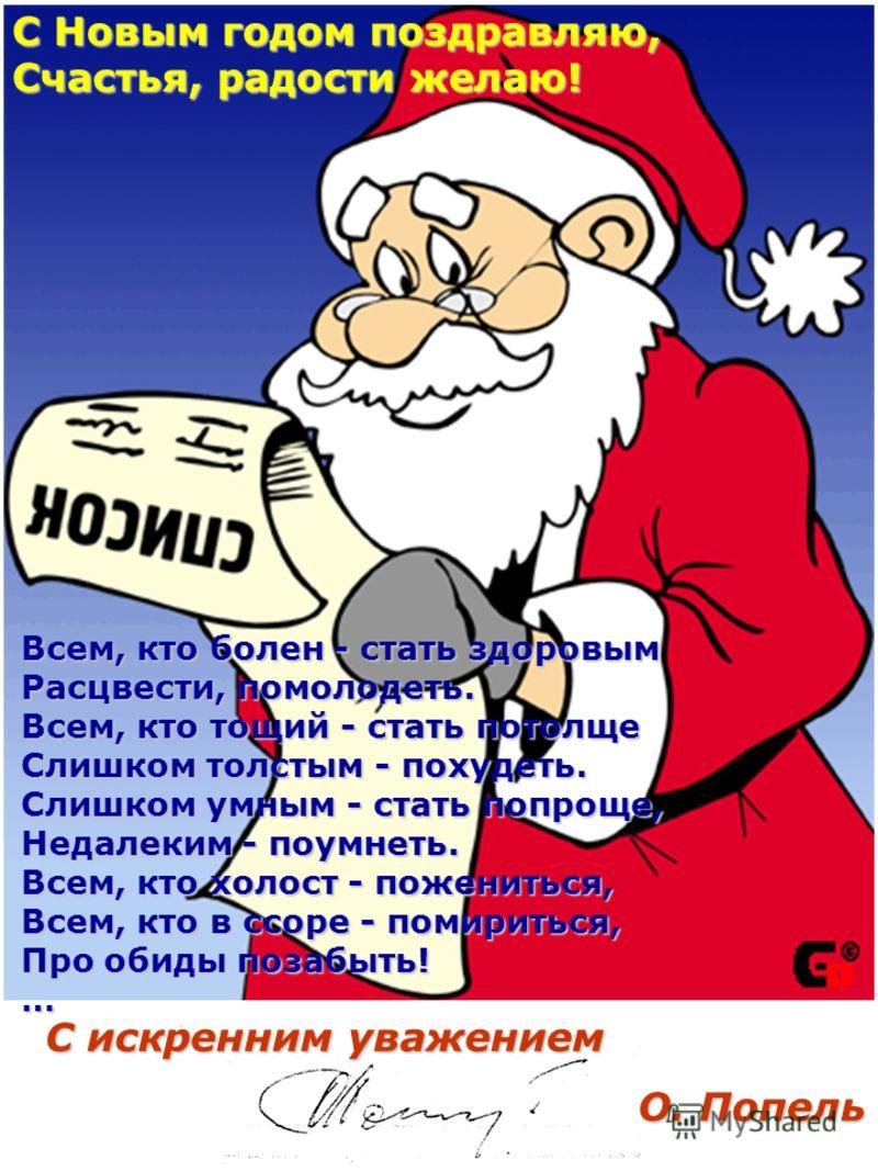 С Новым годом поздравляю, Счастья, радости желаю! Всем, кто болен - стать здоровым Расцвести, помолодеть. Всем, кто тощий - стать потолще Слишком толстым - похудеть. Слишком умным - стать попроще, Недалеким - поумнеть. Всем, кто холост - пожениться,