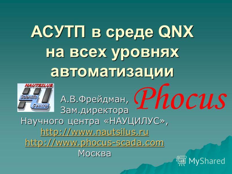 АСУТП в среде QNX на всех уровнях автоматизации А.В.Фрейдман,Зам.директора Научного центра «НАУЦИЛУС», http://www.nautsilus.ru http://www.phocus-scada.com Москва