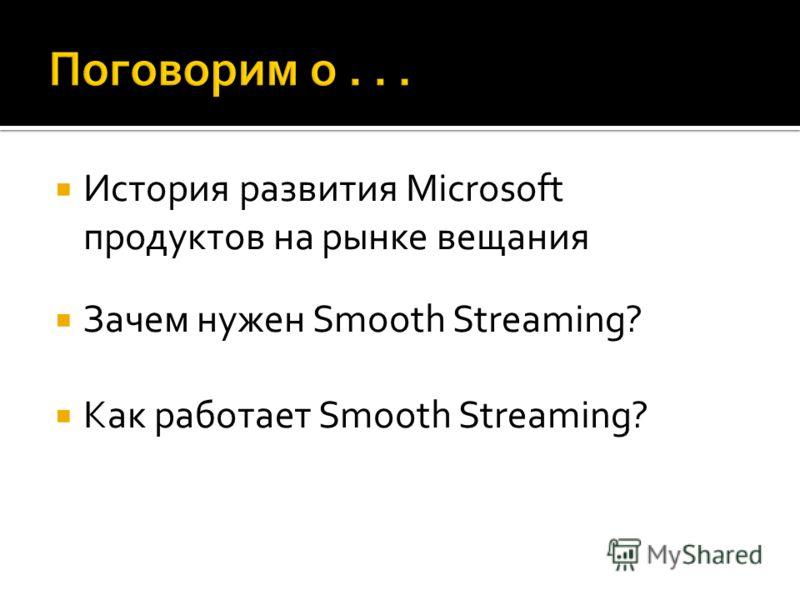 История развития Microsoft продуктов на рынке вещания Зачем нужен Smooth Streaming? Как работает Smooth Streaming?