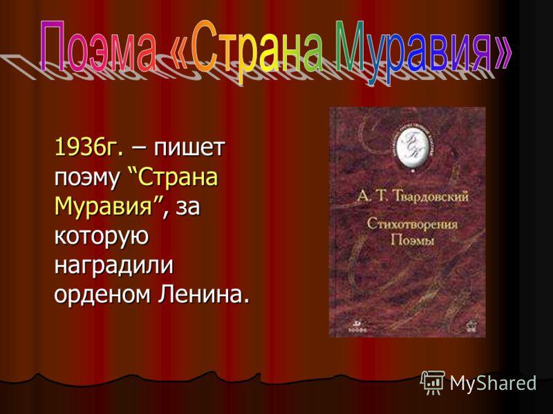 1936г. – пишет поэму Страна Муравия, за которую наградили орденом Ленина.