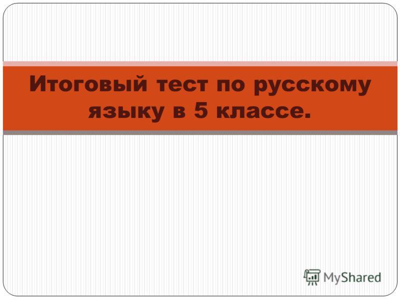 Итоговый тест по русскому языку в 5 классе.