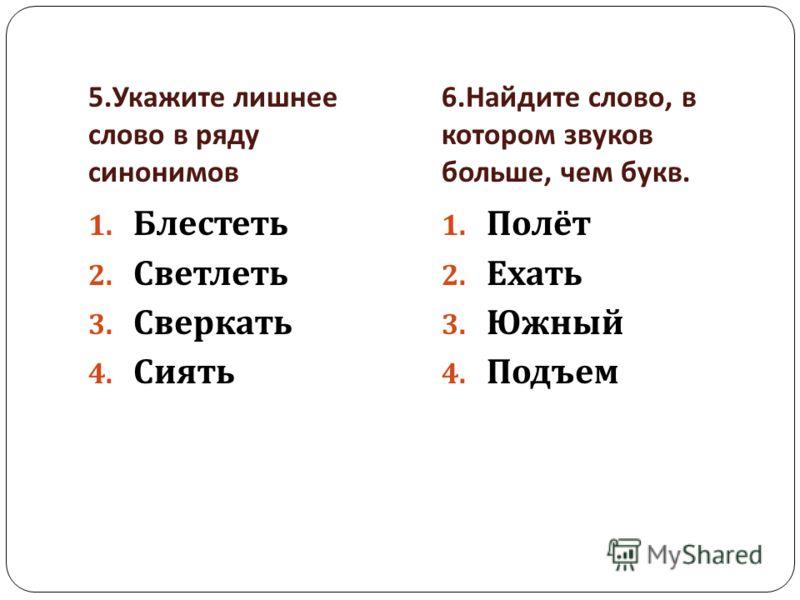 5. Укажите лишнее слово в ряду синонимов 6. Найдите слово, в котором звуков больше, чем букв. 1. Блестеть 2. Светлеть 3. Сверкать 4. Сиять 1. Полёт 2. Ехать 3. Южный 4. Подъем