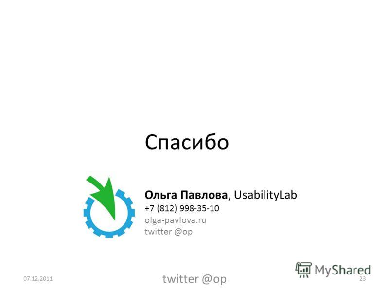 Спасибо Ольга Павлова, UsabilityLab +7 (812) 998-35-10 olga-pavlova.ru twitter @op 2307.12.2011 twitter @op