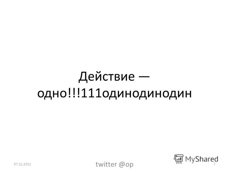 Действие одно!!!111одинодинодин 07.12.2011 twitter @op 7