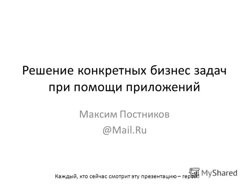 Решение конкретных бизнес задач при помощи приложений Максим Постников @Mail.Ru Каждый, кто сейчас смотрит эту презентацию – герой!