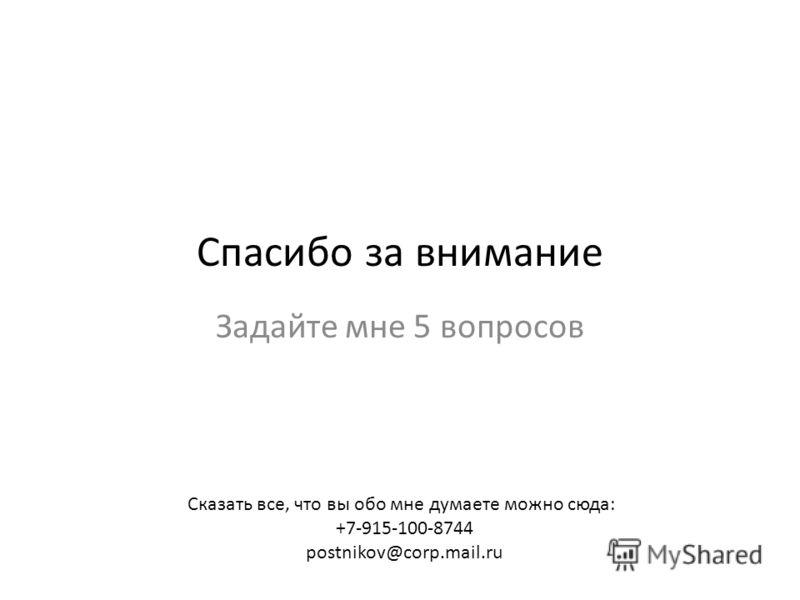 Спасибо за внимание Задайте мне 5 вопросов Сказать все, что вы обо мне думаете можно сюда: +7-915-100-8744 postnikov@corp.mail.ru