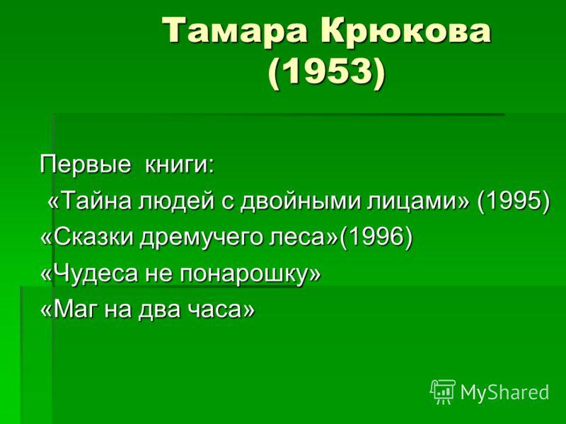 Тамара Крюкова (1953) Первые книги: «Тайна людей с двойными лицами» (1995) «Тайна людей с двойными лицами» (1995) «Сказки дремучего леса»(1996) «Чудеса не понарошку» «Маг на два часа»