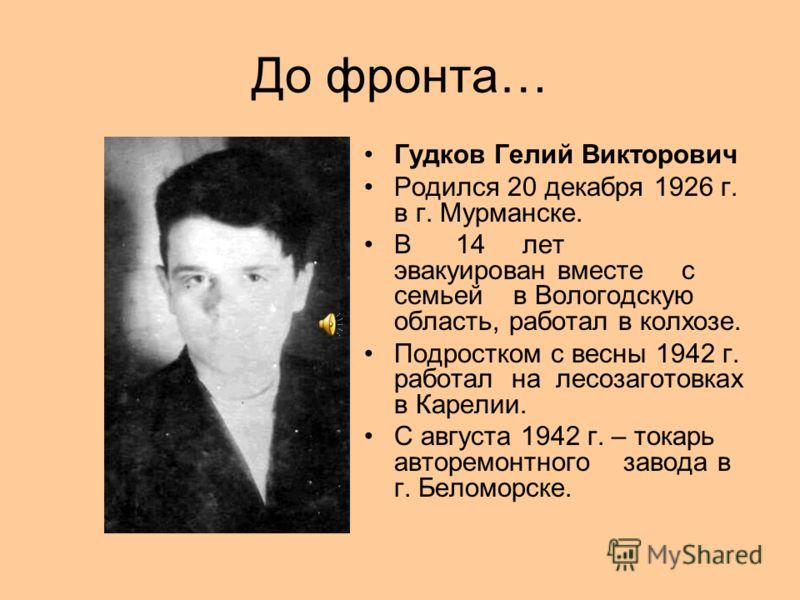 До фронта… Гудков Гелий Викторович Родился 20 декабря 1926 г. в г. Мурманске. В 14 лет эвакуирован вместе с семьей в Вологодскую область, работал в колхозе. Подростком с весны 1942 г. работал на лесозаготовках в Карелии. С августа 1942 г. – токарь ав