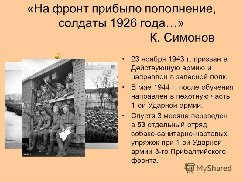 «На фронт прибыло пополнение, солдаты 1926 года…» К. Симонов 23 ноября 1943 г. призван в Действующую армию и направлен в запасной полк. В мае 1944 г. после обучения направлен в пехотную часть 1-ой Ударной армии. Спустя 3 месяца переведен в 53 отдельн