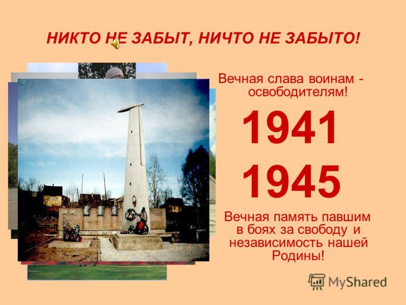 НИКТО НЕ ЗАБЫТ, НИЧТО НЕ ЗАБЫТО! Вечная слава воинам - освободителям! 1941 1945 Вечная память павшим в боях за свободу и независимость нашей Родины!