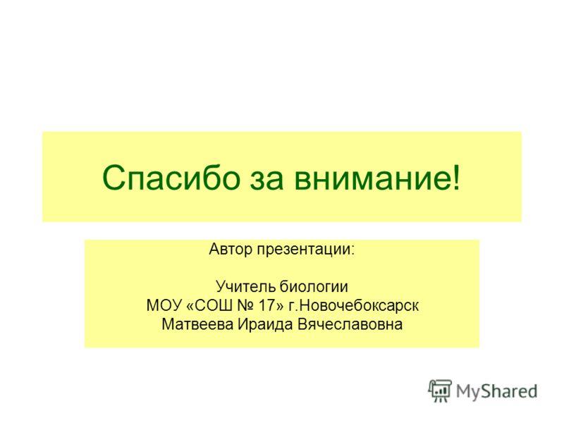 Спасибо за внимание! Автор презентации: Учитель биологии МОУ «СОШ 17» г.Новочебоксарск Матвеева Ираида Вячеславовна