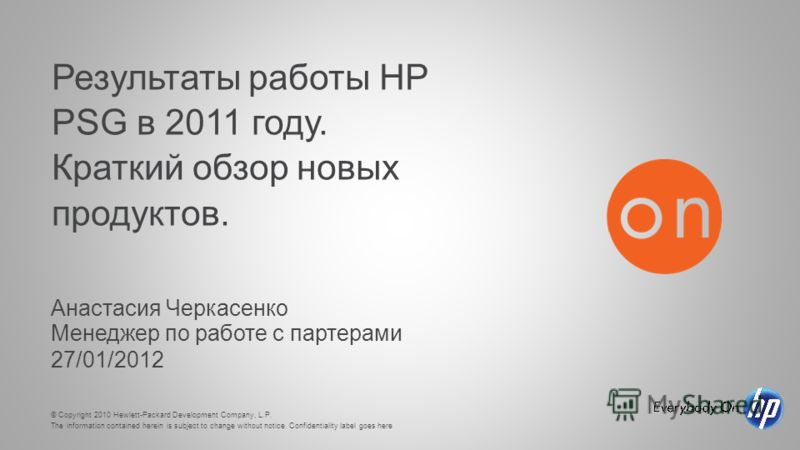 © Copyright 2010 Hewlett-Packard Development Company, L.P. The information contained herein is subject to change without notice. Confidentiality label goes here Результаты работы HP PSG в 2011 году. Краткий обзор новых продуктов. Анастасия Черкасенко