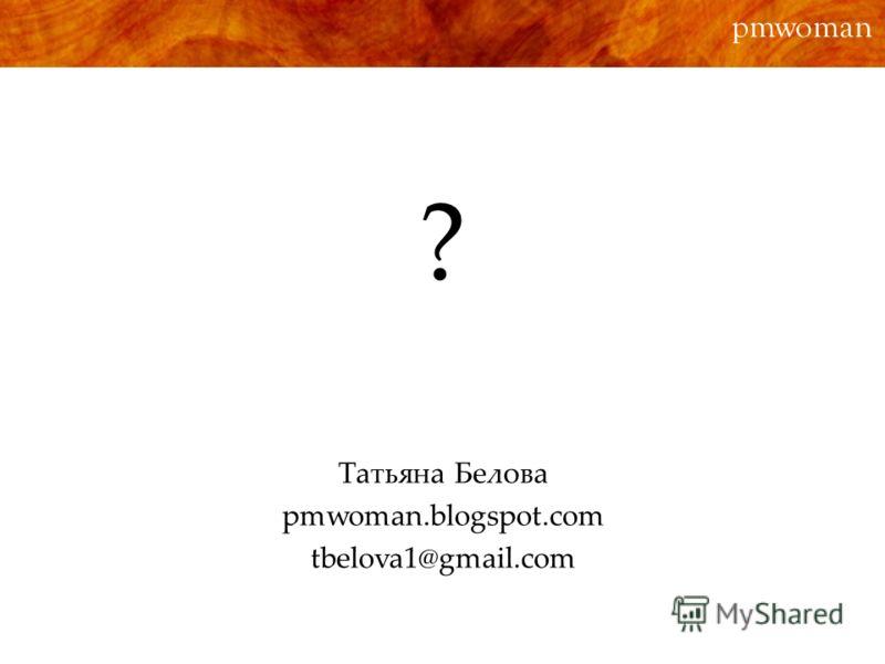 ? pmwoman Татьяна Белова pmwoman.blogspot.com tbelova1@gmail.com