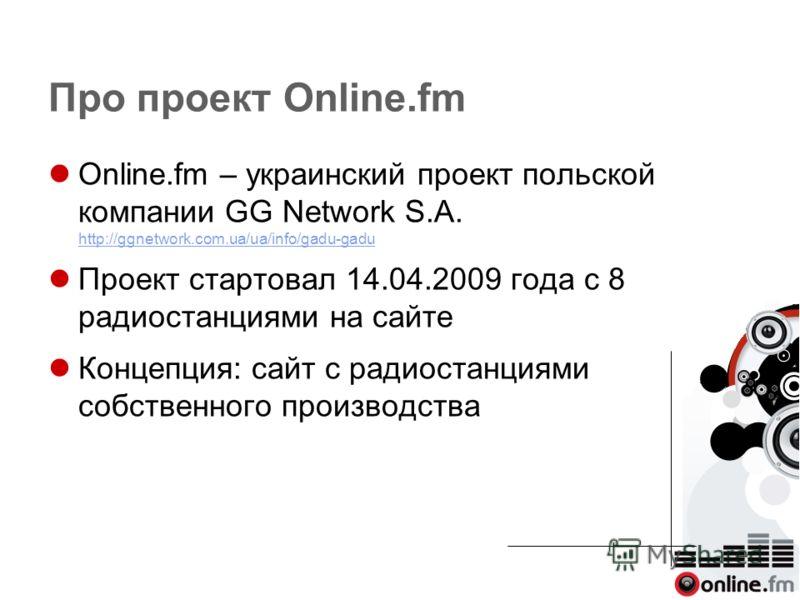Про проект Online.fm Online.fm – украинский проект польской компании GG Network S.A. http://ggnetwork.com.ua/ua/info/gadu-gadu http://ggnetwork.com.ua/ua/info/gadu-gadu Проект стартовал 14.04.2009 года с 8 радиостанциями на сайте Концепция: сайт с ра