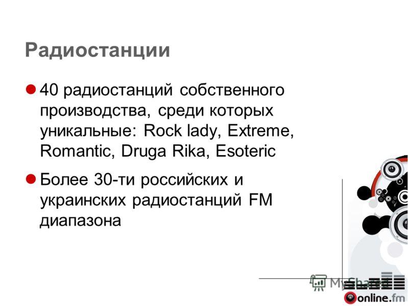 Радиостанции 40 радиостанций собственного производства, среди которых уникальные: Rock lady, Extreme, Romantic, Druga Rika, Esoteric Более 30-ти российских и украинских радиостанций FM диапазона