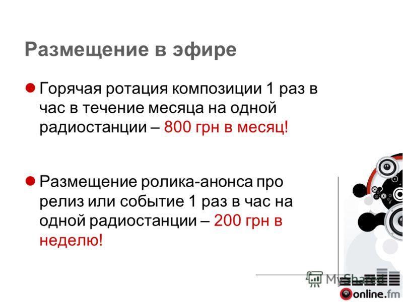 Размещение в эфире Горячая ротация композиции 1 раз в час в течение месяца на одной радиостанции – 800 грн в месяц! Размещение ролика-анонса про релиз или событие 1 раз в час на одной радиостанции – 200 грн в неделю!