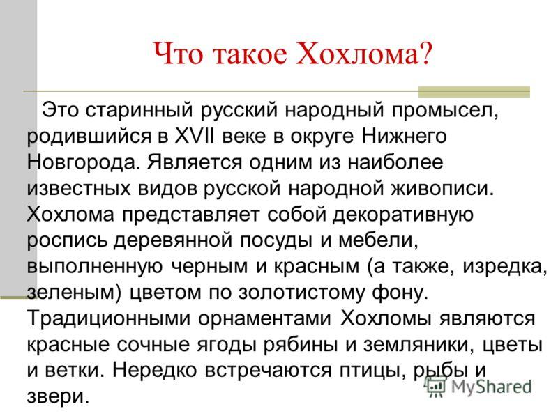 Что такое Хохлома? Это старинный русский народный промысел, родившийся в XVII веке в округе Нижнего Новгорода. Является одним из наиболее известных видов русской народной живописи. Хохлома представляет собой декоративную роспись деревянной посуды и м