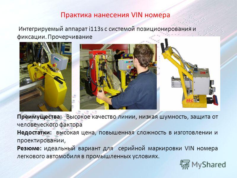 Практика нанесения VIN номера Интегрируемый аппарат i113s с системой позиционирования и фиксации. Прочерчивание Преимущества: Высокое качество линии, низкая шумность, защита от человеческого фактора Недостатки: высокая цена, повышенная сложность в из